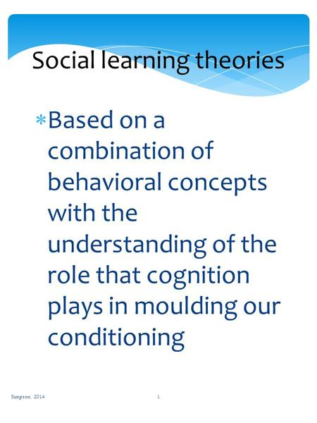 Simpson 2014 1 Social learning theories  Based on a combination of behavioral concepts with the understanding of the role that cognition plays in moulding.