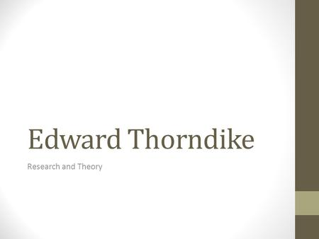 Edward Thorndike Research and Theory. Born in Williamsburg, Massachusetts (August 31, 1874) Earned BS from Wesleyan University-1895 MA at Harvard University-1897.
