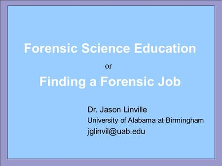 Forensic Science Education Dr. Jason Linville University of Alabama at Birmingham Forensic Science Education Finding a Forensic Job or.