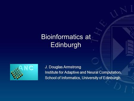 J. Douglas Armstrong Institute for Adaptive and Neural Computation, School of Informatics, University of Edinburgh. Bioinformatics at Edinburgh.