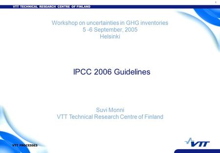 VTT TECHNICAL RESEARCH CENTRE OF FINLAND 1 VTT PROCESSES Workshop on uncertainties in GHG inventories 5 -6 September, 2005 Helsinki IPCC 2006 Guidelines.