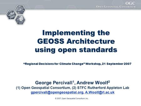 © 2007, Open Geospatial Consortium, Inc. Implementing the GEOSS Architecture using open standards Implementing the GEOSS Architecture using open standards.