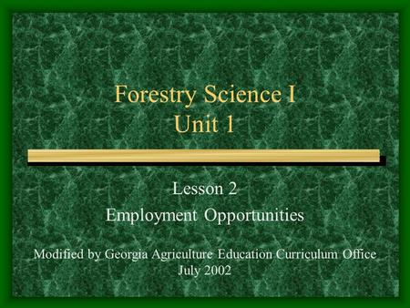 Forestry Science I Unit 1 Lesson 2 Employment Opportunities Modified by Georgia Agriculture Education Curriculum Office July 2002.