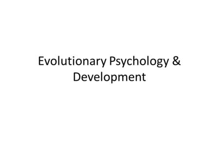 Evolutionary Psychology & Development. Evolutionary Psychology: (focus on the use of Darwin's principle of natural selection to understand behavior and.