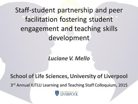 Staff-student partnership and peer facilitation fostering student engagement and teaching skills development Luciane V. Mello School of Life Sciences,
