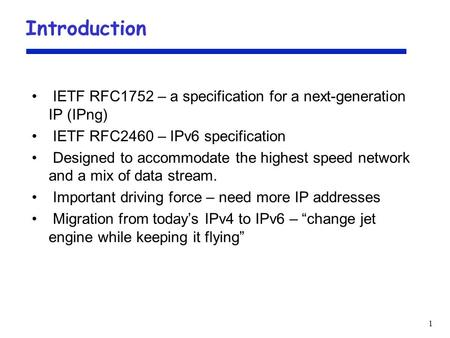 1 Introduction IETF RFC1752 – a specification for a next-generation IP (IPng) IETF RFC2460 – IPv6 specification Designed to accommodate the highest speed.