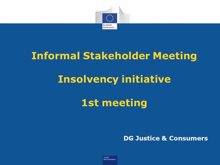 Informal Stakeholder Meeting Insolvency initiative 1st meeting DG Justice & Consumers.