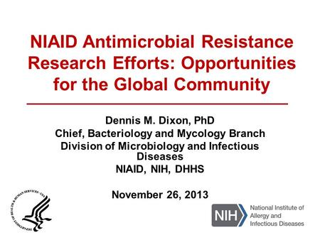 NIAID Antimicrobial Resistance Research Efforts: Opportunities for the Global Community Dennis M. Dixon, PhD Chief, Bacteriology and Mycology Branch Division.