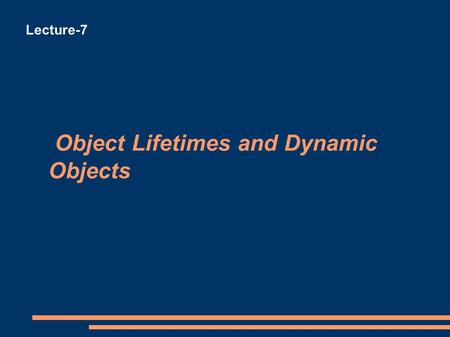 Object Lifetimes and Dynamic Objects Lecture-7. Object Lifetimes and Dynamic Objects External (Global) Objects Persistent (in existence) throughout the.