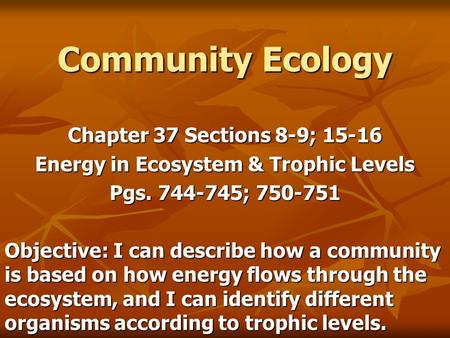 Community Ecology Chapter 37 Sections 8-9; 15-16 Energy in Ecosystem & Trophic Levels Pgs. 744-745; 750-751 Objective: I can describe how a community is.
