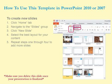 "1 To create new slides 1.Click ""Home"" tab 2.Navigate to the ""Slides"" group 3.Click ""New Slide"" 4.Select the best layout for your content 5.Repeat steps."