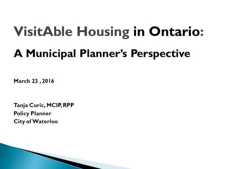 VisitAble Housing in Ontario: A Municipal Planner's Perspective March 23, 2016 Tanja Curic, MCIP, RPP Policy Planner City of Waterloo.