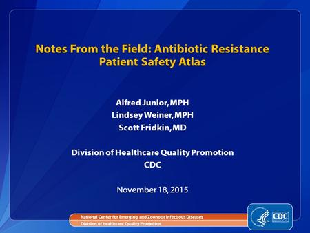 Alfred Junior, MPH Lindsey Weiner, MPH Scott Fridkin, MD Division of Healthcare Quality Promotion CDC November 18, 2015 Notes From the Field: Antibiotic.