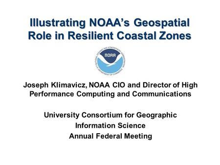 Illustrating NOAA's Geospatial Role in Resilient Coastal Zones Joseph Klimavicz, NOAA CIO and Director of High Performance Computing and Communications.