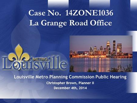 Christopher Brown, Planner II December 4th, 2014 Case No. 14ZONE1036 La Grange Road Office Louisville Metro Planning Commission Public Hearing.