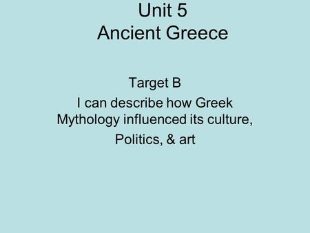Unit 5 Ancient Greece Target B I can describe how Greek Mythology influenced its culture, Politics, & art.