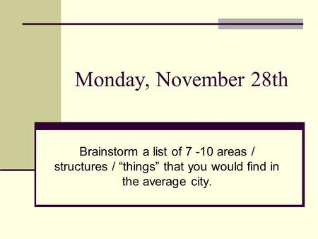 "Monday, November 28th Brainstorm a list of 7 -10 areas / structures / ""things"" that you would find in the average city."