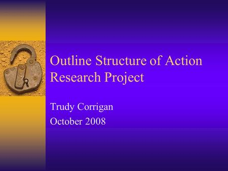 Outline Structure of Action Research Project Trudy Corrigan October 2008.