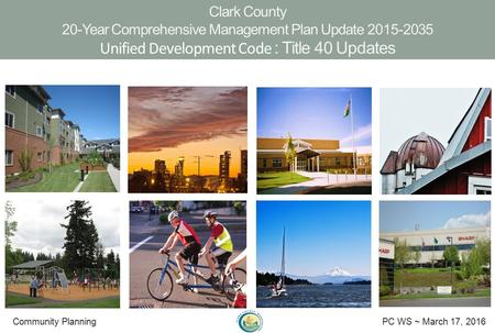 Clark County 20-Year Comprehensive Management Plan Update 2015-2035 Unified Development Code : Title 40 Updates Community Planning PC WS ~ March 17, 2016.