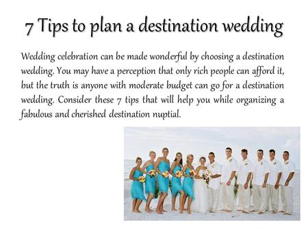 7 Tips to plan a destination wedding Wedding celebration can be made wonderful by choosing a destination wedding. You may have a perception that only rich.