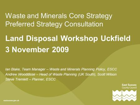 Waste and Minerals Core Strategy Preferred Strategy Consultation Land Disposal Workshop Uckfield 3 November 2009 Ian Blake, Team Manager – Waste and Minerals.