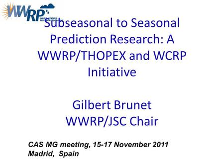 Subseasonal to Seasonal Prediction Research: A WWRP/THOPEX and WCRP Initiative Gilbert Brunet WWRP/JSC Chair CAS MG meeting, 15-17 November 2011 Madrid,