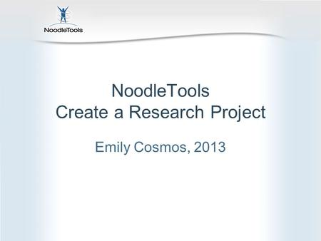 NoodleTools Create a Research Project Emily Cosmos, 2013.