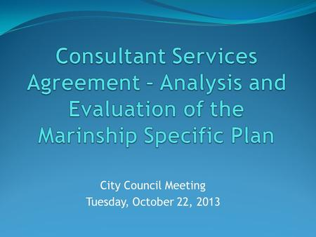 City Council Meeting Tuesday, October 22, 2013. Background March 5, 2013: Marinship 101 to Council May 7, 2013: Council formed Steering Committee to work.