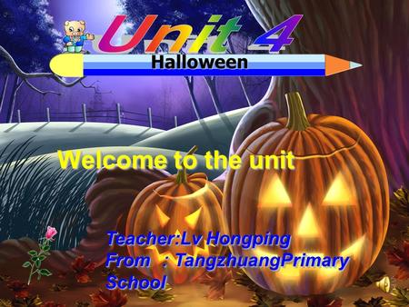 Halloween Welcome to the unit Teacher:Lv Hongping From :TangzhuangPrimary School Teacher:Lv Hongping From :TangzhuangPrimary School.