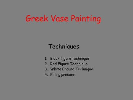 Greek Vase Painting Techniques 1.Black figure technique 2.Red Figure Technique 3.White Ground Technique 4.Firing process.