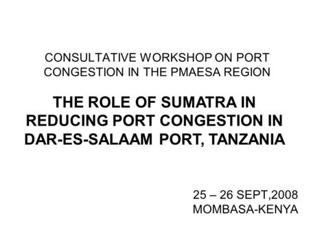CONSULTATIVE WORKSHOP ON PORT CONGESTION IN THE PMAESA REGION 25 – 26 SEPT,2008 MOMBASA-KENYA THE ROLE OF SUMATRA IN REDUCING PORT CONGESTION IN DAR-ES-SALAAM.