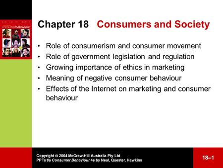 Copyright  2004 McGraw-Hill Australia Pty Ltd PPTs t/a Consumer Behaviour 4e by Neal, Quester, Hawkins 18–1 Chapter 18Consumers and Society Role of consumerism.