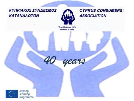40 years. 40 Years Cyprus Consumers Association HISTORY The Cyprus Consumers Association was founded in 1973 and joined the Consumers' International as.