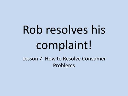 Rob resolves his complaint! Lesson 7: How to Resolve Consumer Problems.