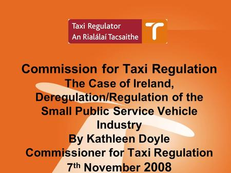 Commission for Taxi Regulation The Case of Ireland, Deregulation/Regulation of the Small Public Service Vehicle Industry By Kathleen Doyle Commissioner.