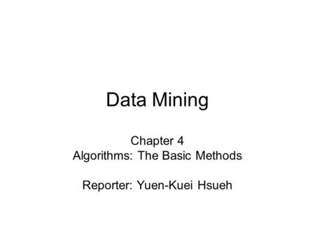 Data Mining Chapter 4 Algorithms: The Basic Methods Reporter: Yuen-Kuei Hsueh.