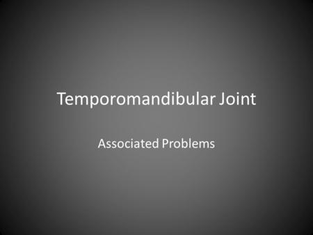 Temporomandibular Joint Associated Problems. Is it a headache? There are many problems associated with the TMJ And There are many disagreements over how.