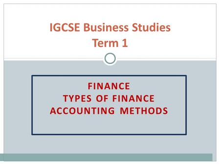 FINANCE TYPES OF FINANCE ACCOUNTING METHODS IGCSE Business Studies Term 1.