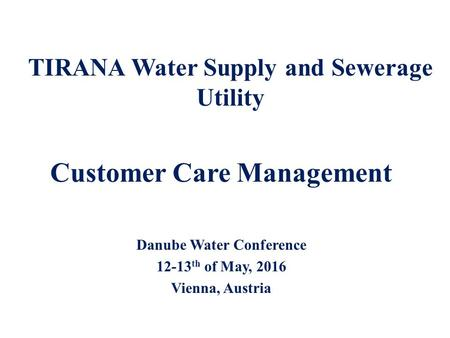 Customer Care Management Danube Water Conference 12-13 th of May, 2016 Vienna, Austria TIRANA Water Supply and Sewerage Utility.