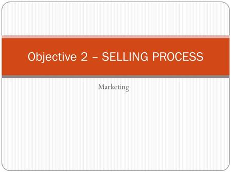Marketing Objective 2 – SELLING PROCESS. WHAT IS SELLING? Responding to a consumer needs and wants through planned, personalized communication in order.