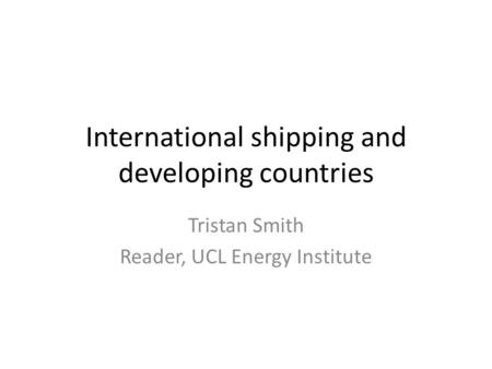 International shipping and developing countries Tristan Smith Reader, UCL Energy Institute.