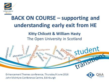 BACK ON COURSE – supporting and understanding early exit from HE Enhancement Themes conference, Thursday 9 June 2016 John McIntyre Conference Centre, Edinburgh.