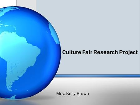 Culture Fair Research Project Mrs. Kelly Brown. Country/Culture Research Report Your paper will be on a country/culture of your choice however; I suggest.