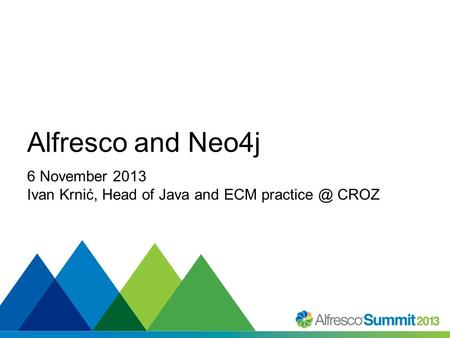 #SummitNow Alfresco and Neo4j 6 November 2013 Ivan Krnić, Head of Java and ECM CROZ.