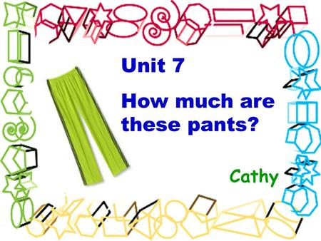 Unit 7 How much are these pants? Cathy. bag hat T-shirt pants shoes shorts sweater socks They are It'sa bag/ hat/ T-shirt/ sweater/ skirt. a pair of shoes/