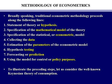 METHODOLOGY OF ECONOMETRICS Broadly speaking, traditional econometric methodology proceeds along the following lines:Broadly speaking, traditional econometric.