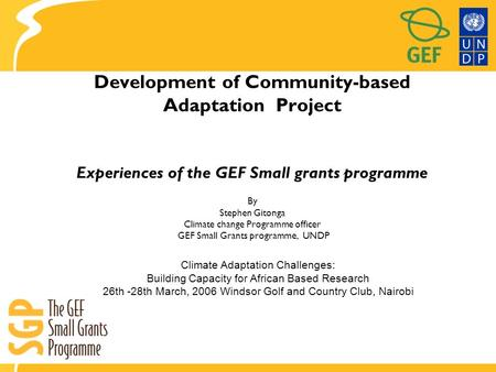 Development of Community-based Adaptation Project Experiences of the GEF Small grants programme By Stephen Gitonga Climate change Programme officer GEF.