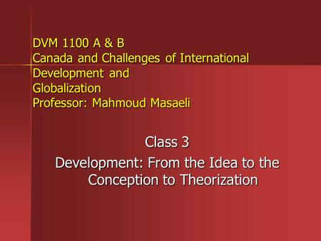 DVM 1100 A & B Canada and Challenges of International Development and Globalization Professor: Mahmoud Masaeli Class 3 Development: From the Idea to the.