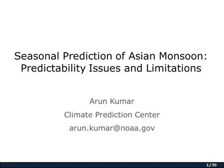 1/39 Seasonal Prediction of Asian Monsoon: Predictability Issues and Limitations Arun Kumar Climate Prediction Center
