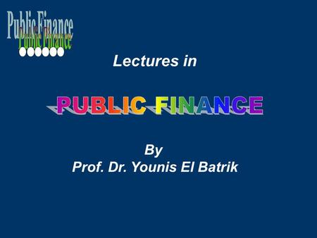 Lectures in By Prof. Dr. Younis El Batrik. THE FIELD OF PUBLIC FINANCE Fundamental Economic Facts  The Scarcity of Resources  The necessity of economizing.
